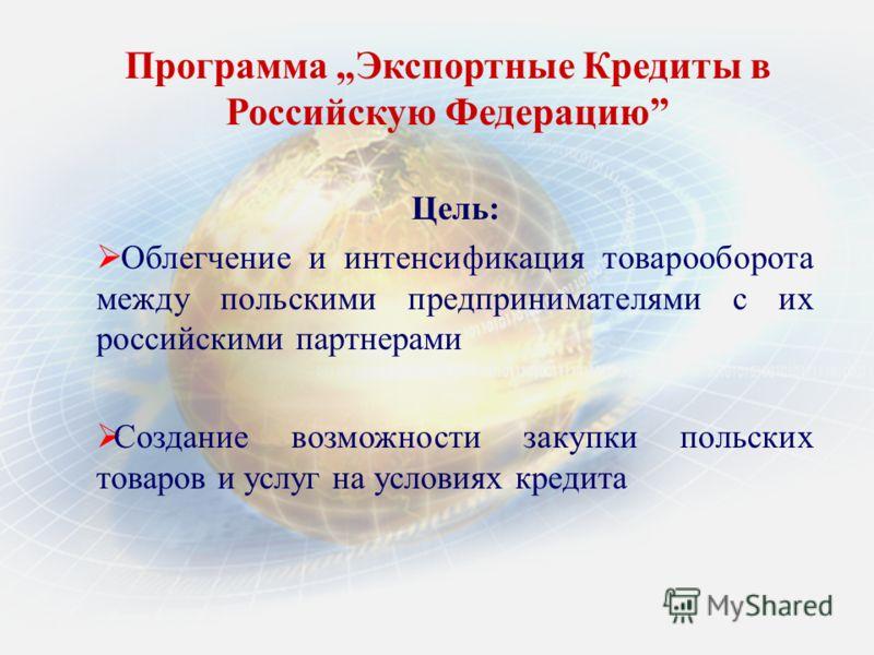 Программа Экспортные Кредиты в Российскую Федерацию Цель: Облегчение и интенсификация товарооборота между польскими предпринимателями с их российскими партнерами Создание возможности закупки польских товаров и услуг на условиях кредита