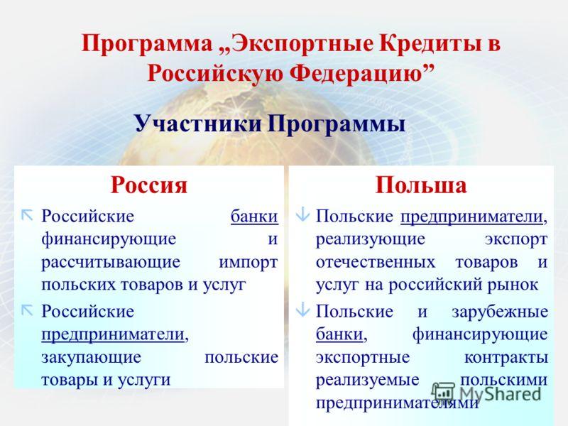Программа Экспортные Кредиты в Российскую Федерацию Россия ãРоссийские банки финансирующие и рассчитывающие импорт польских товаров и услуг ãРоссийские предприниматели, закупающие польские товары и услуги Польша âПольские предприниматели, реализующие