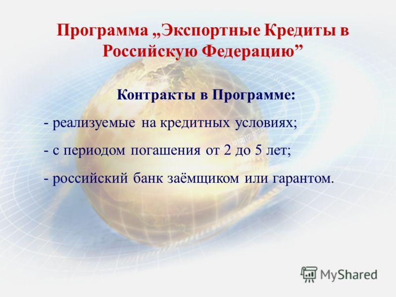 Программа Экспортные Кредиты в Российскую Федерацию Контракты в Программе: - реализуемые на кредитных условиях; - с периодом погашения oт 2 до 5 лет; - российский банк заёмщиком или гарантом.