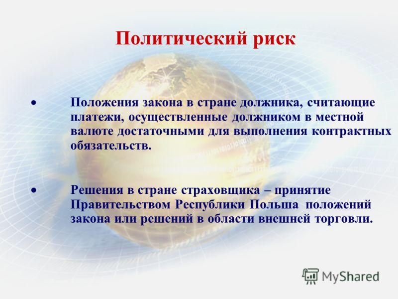 Политический риск Положения закона в стране должника, считающие платежи, осуществленные должником в местной валюте достаточными для выполнения контрактных обязательств. Решения в стране страховщика – принятие Правительством Республики Польша положени