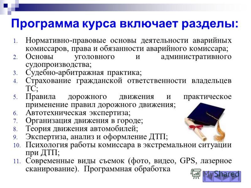 Программа курса включает разделы: 1. Нормативно-правовые основы деятельности аварийных комиссаров, права и обязанности аварийного комиссара; 2. Основы уголовного и административного судопроизводства; 3. Судебно-арбитражная практика; 4. Страхование гр