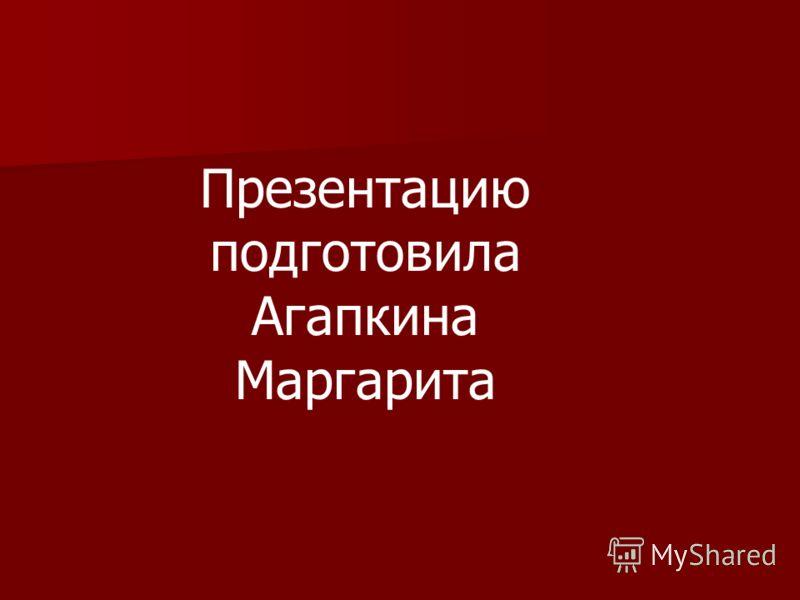 Презентацию подготовила Агапкина Маргарита