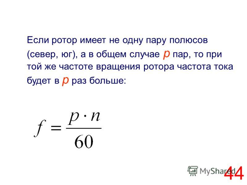 44 Если ротор имеет не одну пару полюсов (север, юг), а в общем случае p пар, то при той же частоте вращения ротора частота тока будет в р раз больше: