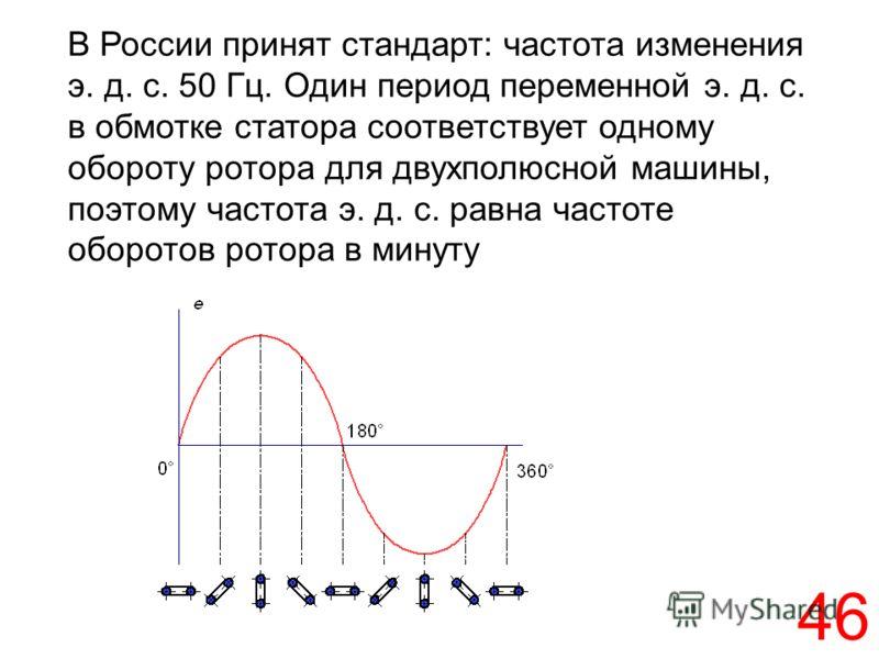 46 В России принят стандарт: частота изменения э. д. с. 50 Гц. Один период переменной э. д. с. в обмотке статора соответствует одному обороту ротора для двухполюсной машины, поэтому частота э. д. с. равна частоте оборотов ротора в минуту