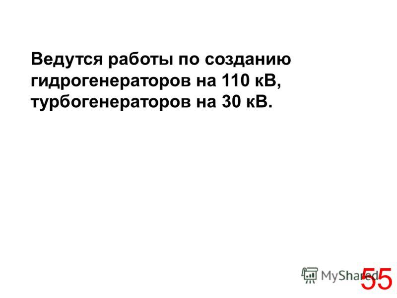 55 Ведутся работы по созданию гидрогенераторов на 110 кВ, турбогенераторов на 30 кВ.