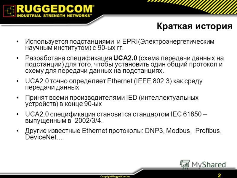 Copyright RuggedCom Inc. 2 Краткая история Используется подстанциями и EPRI(Электроэнергетическим научным институтом) с 90-ых гг. Разработана спецификация UCA2.0 (схема передачи данных на подстанции) для того, чтобы установить один общий протокол и с