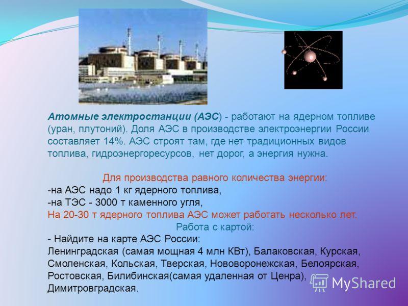 Атомные электростанции (АЭС) - работают на ядерном топливе (уран, плутоний). Доля АЭС в производстве электроэнергии России составляет 14%. АЭС строят там, где нет традиционных видов топлива, гидроэнергоресурсов, нет дорог, а энергия нужна. Для произв