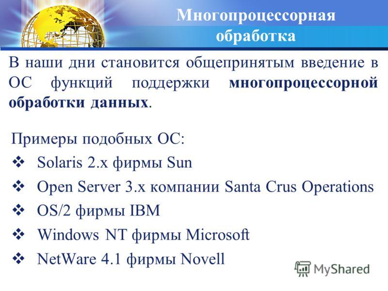 Многопроцессорная обработка Примеры подобных ОС: Solaris 2.x фирмы Sun Open Server 3.x компании Santa Crus Operations OS/2 фирмы IBM Windows NT фирмы Microsoft NetWare 4.1 фирмы Novell В наши дни становится общепринятым введение в ОС функций поддержк