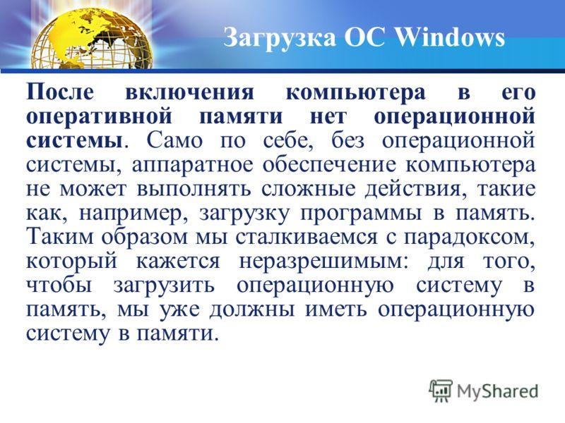 После включения компьютера в его оперативной памяти нет операционной системы. Само по себе, без операционной системы, аппаратное обеспечение компьютера не может выполнять сложные действия, такие как, например, загрузку программы в память. Таким образ