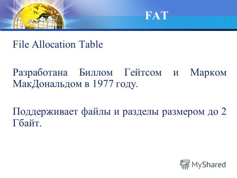 File Allocation Table Разработана Биллом Гейтсом и Марком МакДональдом в 1977 году. Поддерживает файлы и разделы размером до 2 Гбайт. FAT