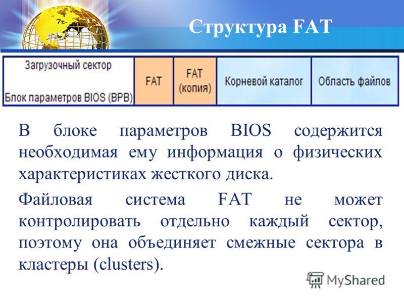 В блоке параметров BIOS содержится необходимая ему информация о физических характеристиках жесткого диска. Файловая система FAT не может контролировать отдельно каждый сектор, поэтому она объединяет смежные сектора в кластеры (clusters). Структура FA