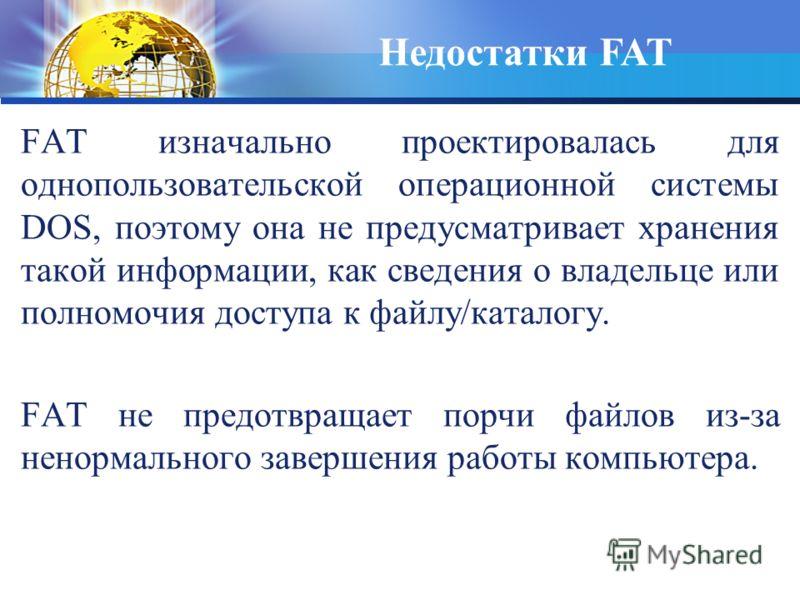 FAT изначально проектировалась для однопользовательской операционной системы DOS, поэтому она не предусматривает хранения такой информации, как сведения о владельце или полномочия доступа к файлу/каталогу. FAT не предотвращает порчи файлов из-за нено