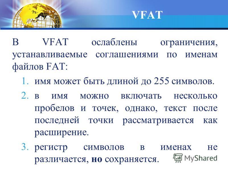 В VFAT ослаблены ограничения, устанавливаемые соглашениями по именам файлов FAT: 1.имя может быть длиной до 255 символов. 2.в имя можно включать несколько пробелов и точек, однако, текст после последней точки рассматривается как расширение. 3.регистр