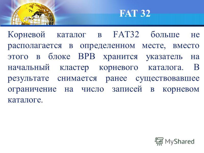 Корневой каталог в FAT32 больше не располагается в определенном месте, вместо этого в блоке BPB хранится указатель на начальный кластер корневого каталога. В результате снимается ранее существовавшее ограничение на число записей в корневом каталоге.