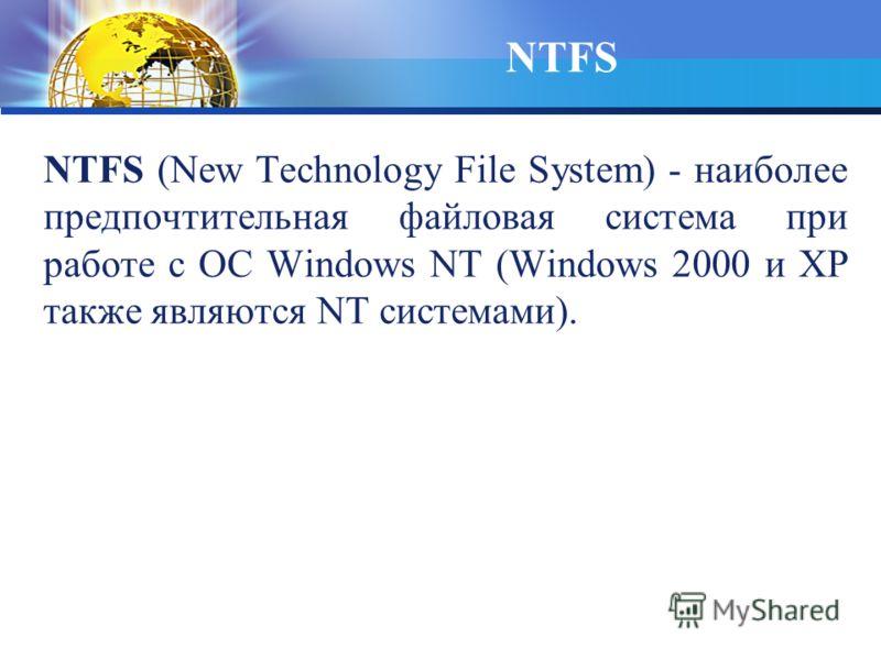NTFS (New Technology File System) - наиболее предпочтительная файловая система при работе с ОС Windows NT (Windows 2000 и XP также являются NT системами). NTFS