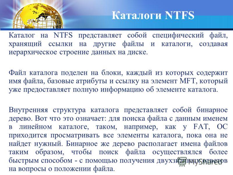 Каталог на NTFS представляет собой специфический файл, хранящий ссылки на другие файлы и каталоги, создавая иерархическое строение данных на диске. Файл каталога поделен на блоки, каждый из которых содержит имя файла, базовые атрибуты и ссылку на эле