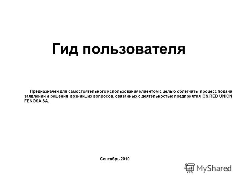 1 Гид пользователя Предназначен для самостоятельного использования клиентом с целью облегчить процесс подачи заявлений и решения возникших вопросов, связанных с деятельностью предприятия ICS RED UNION FENOSA SA. Сентябрь 2010