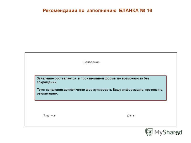 39 Рекомендации по заполнению БЛАНКА 16 Заявление составляется в произвольной форме, по возможности без сокращений. Текст заявления должен четко формулировать Вашу информацию, претензию, рекламацию.