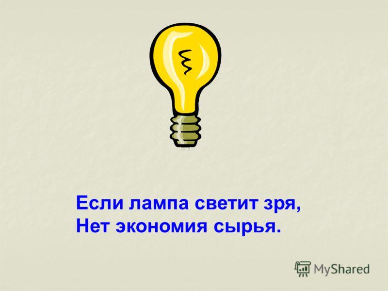 Если лампа светит зря, Нет экономия сырья.