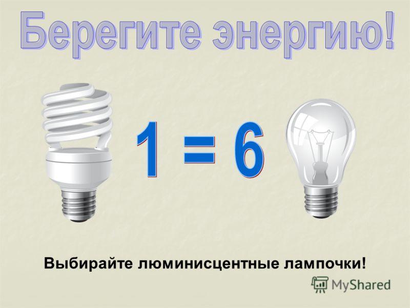 Выбирайте люминисцентные лампочки!