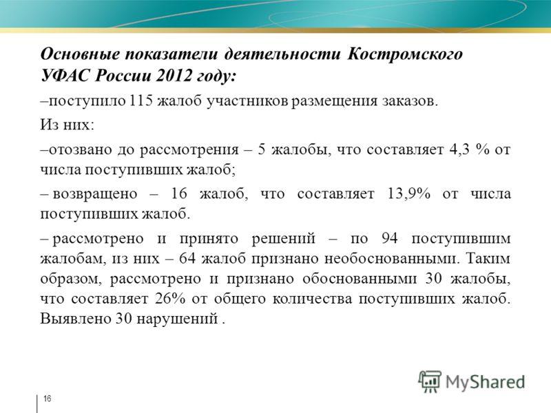 16 Основные показатели деятельности Костромского УФАС России 2012 году: –поступило 115 жалоб участников размещения заказов. Из них: –отозвано до рассмотрения – 5 жалобы, что составляет 4,3 % от числа поступивших жалоб; – возвращено – 16 жалоб, что со