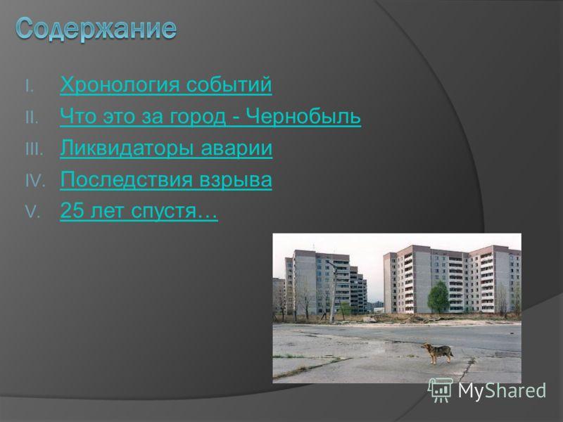 I. Хронология событий Хронология событий II. Что это за город - Чернобыль Что это за город - Чернобыль III. Ликвидаторы аварии Ликвидаторы аварии IV. Последствия взрыва Последствия взрыва V. 25 лет спустя… 25 лет спустя…
