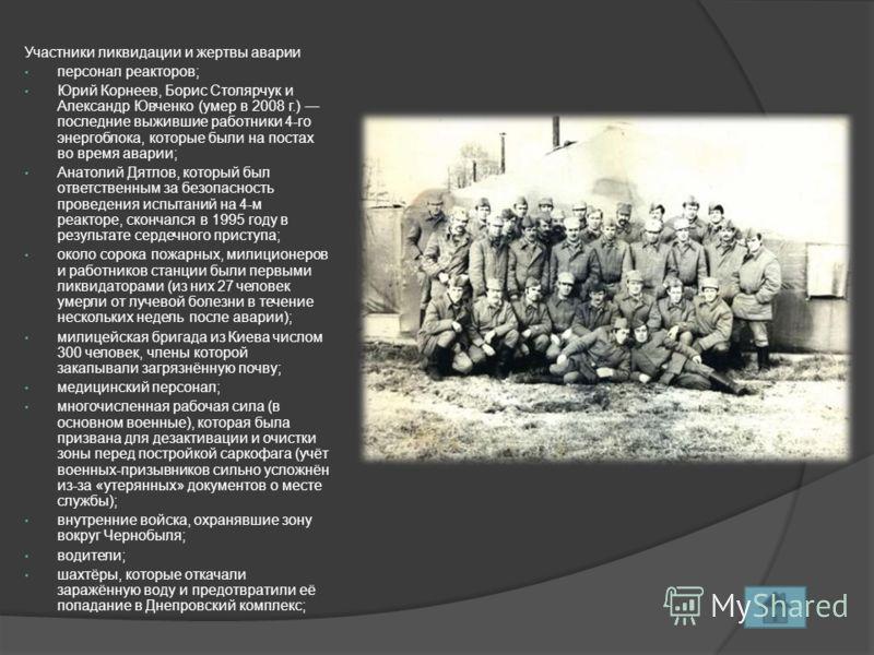 Участники ликвидации и жертвы аварии персонал реакторов; Юрий Корнеев, Борис Столярчук и Александр Ювченко (умер в 2008 г.) последние выжившие работники 4-го энергоблока, которые были на постах во время аварии; Анатолий Дятлов, который был ответствен