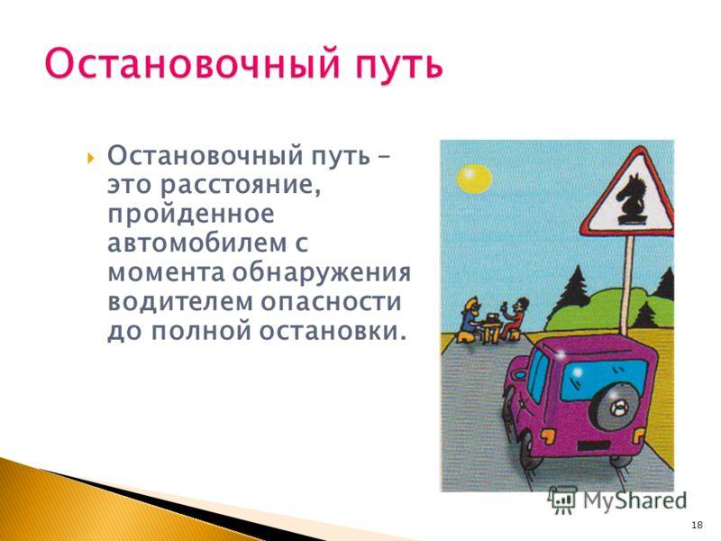 Остановочный путь – это расстояние, пройденное автомобилем с момента обнаружения водителем опасности до полной остановки. 18