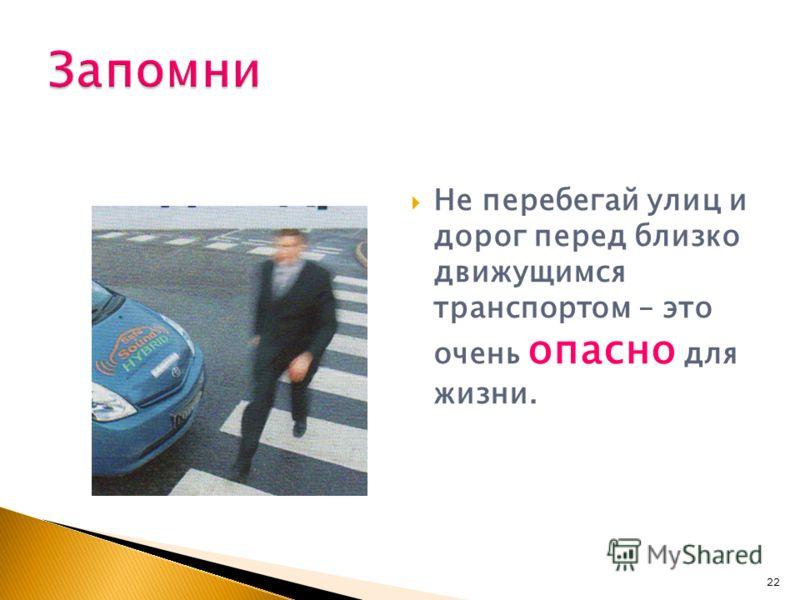 Не перебегай улиц и дорог перед близко движущимся транспортом – это очень опасно для жизни. 22