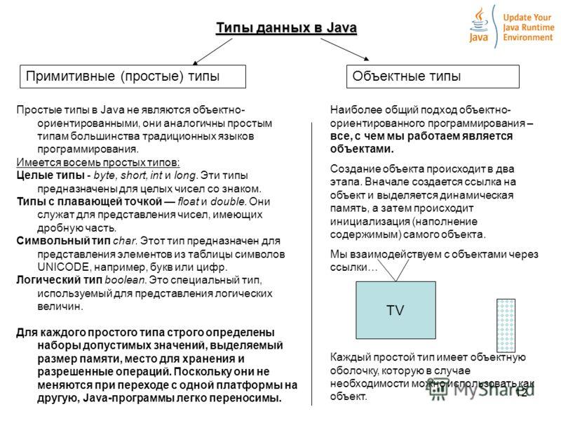 12 Типы данных в Java Примитивные (простые) типыОбъектные типы Простые типы в Java не являются объектно- ориентированными, они аналогичны простым типам большинства традиционных языков программирования. Имеется восемь простых типов: Целые типы - byte,