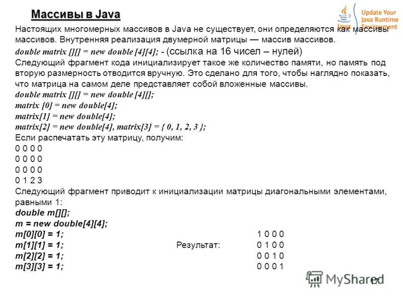 17 Массивы в Java Настоящих многомерных массивов в Java не существует, они определяются как массивы массивов. Внутренняя реализация двумерной матрицы массив массивов. double matrix [][] = new double [4][4]; - (ссылка на 16 чисел – нулей) Следующий фр