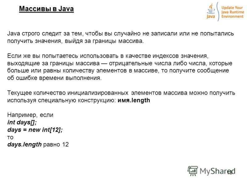18 Массивы в Java Java строго следит за тем, чтобы вы случайно не записали или не попытались получить значения, выйдя за границы массива. Если же вы попытаетесь использовать в качестве индексов значения, выходящие за границы массива отрицательные чис