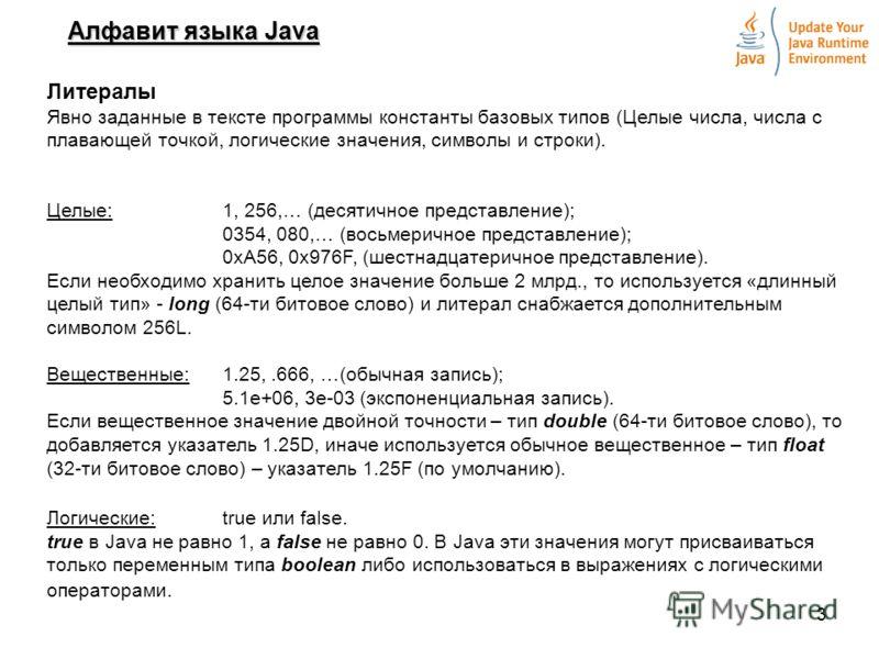 3 Алфавит языка Java Литералы Явно заданные в тексте программы константы базовых типов (Целые числа, числа с плавающей точкой, логические значения, символы и строки). Целые:1, 256,… (десятичное представление); 0354, 080,… (восьмеричное представление)