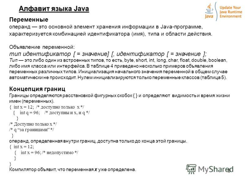 6 Алфавит языка Java Переменные операнд это основной элемент хранения информации в Java-программе, характеризуется комбинацией идентификатора (имя), типа и области действия. Объявление переменной: тип идентификатор [ = значение] [, идентификатор [ =