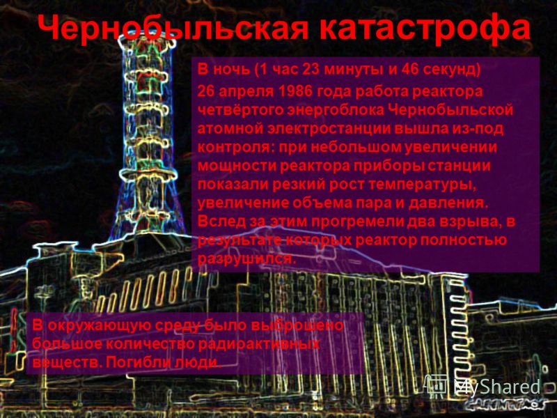 В ночь (1 час 23 минуты и 46 секунд) 26 апреля 1986 года работа реактора четвёртого энергоблока Чернобыльской атомной электростанции вышла из-под контроля: при небольшом увеличении мощности реактора приборы станции показали резкий рост температуры, у
