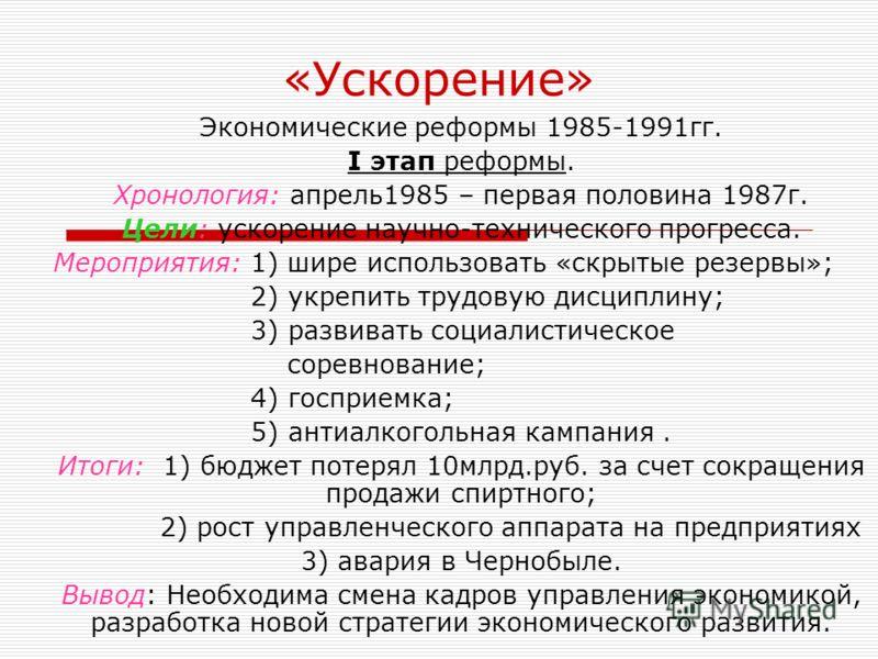 «Ускорение» Экономические реформы 1985-1991гг. I этап реформы. Хронология: апрель1985 – первая половина 1987г. Цели: ускорение научно-технического прогресса. Мероприятия: 1) шире использовать «скрытые резервы»; 2) укрепить трудовую дисциплину; 3) раз