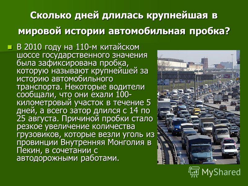 Сколько дней длилась крупнейшая в мировой истории автомобильная пробка? В 2010 году на 110-м китайском шоссе государственного значения была зафиксирована пробка, которую называют крупнейшей за историю автомобильного транспорта. Некоторые водители соо