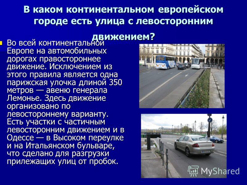 В каком континентальном европейском городе есть улица с левосторонним движением? Во всей континентальной Европе на автомобильных дорогах правостороннее движение. Исключением из этого правила является одна парижская улочка длиной 350 метров авеню гене