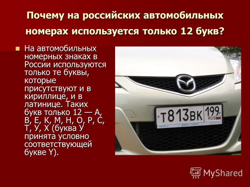 Почему на российских автомобильных номерах используется только 12 букв? На автомобильных номерных знаках в России используются только те буквы, которые присутствуют и в кириллице, и в латинице. Таких букв только 12 А, В, Е, К, М, Н, О, Р, С, Т, У, Х