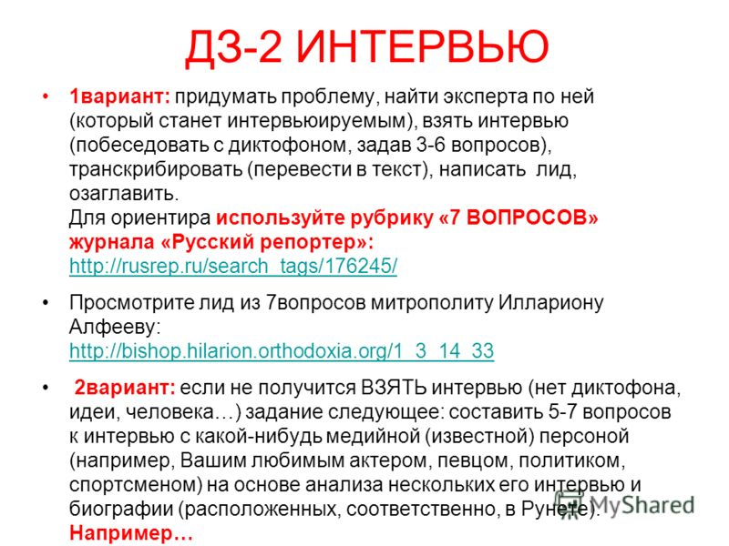 ДЗ-2 ИНТЕРВЬЮ 1вариант: придумать проблему, найти эксперта по ней (который станет интервьюируемым), взять интервью (побеседовать с диктофоном, задав 3-6 вопросов), транскрибировать (перевести в текст), написать лид, озаглавить. Для ориентира использу