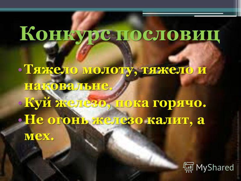 Конкурс пословиц Тяжело молоту, тяжело и наковальне. Куй железо, пока горячо. Не огонь железо калит, а мех.