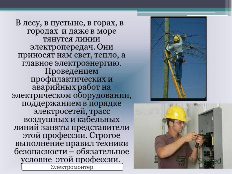 В лесу, в пустыне, в горах, в городах и даже в море тянутся линии электропередач. Они приносят нам свет, тепло, а главное электроэнергию. Проведением профилактических и аварийных работ на электрическом оборудовании, поддержанием в порядке электросете