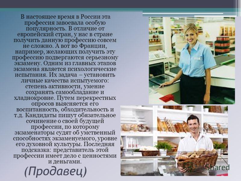 (Продавец) В настоящее время в России эта профессия завоевала особую популярность. В отличие от европейский стран, у нас в стране получить данную профессию совсем не сложно. А вот во Франции, например, желающих получить эту профессию подвергаются сер