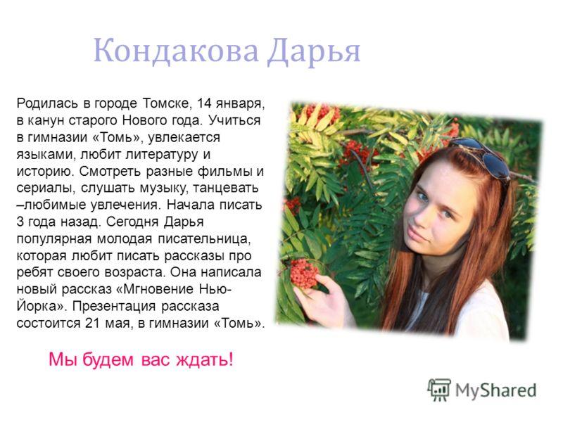 Родилась в городе Томске, 14 января, в канун старого Нового года. Учиться в гимназии «Томь», увлекается языками, любит литературу и историю. Смотреть разные фильмы и сериалы, слушать музыку, танцевать –любимые увлечения. Начала писать 3 года назад. С