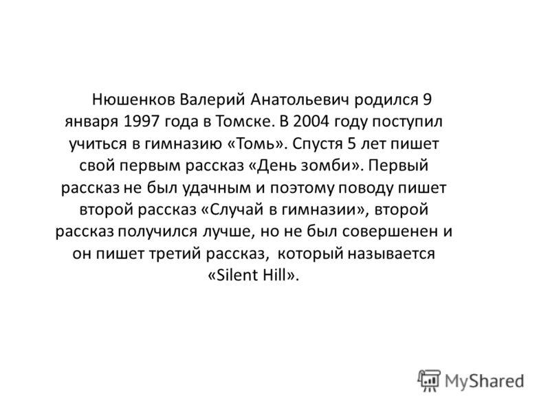 Нюшенков Валерий Анатольевич родился 9 января 1997 года в Томске. В 2004 году поступил учиться в гимназию «Томь». Спустя 5 лет пишет свой первым рассказ «День зомби». Первый рассказ не был удачным и поэтому поводу пишет второй рассказ «Случай в гимна