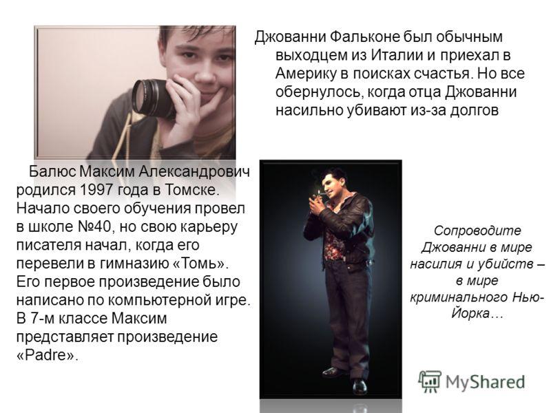 Балюс Максим Александрович родился 1997 года в Томске. Начало своего обучения провел в школе 40, но свою карьеру писателя начал, когда его перевели в гимназию «Томь». Его первое произведение было написано по компьютерной игре. В 7-м классе Максим пре
