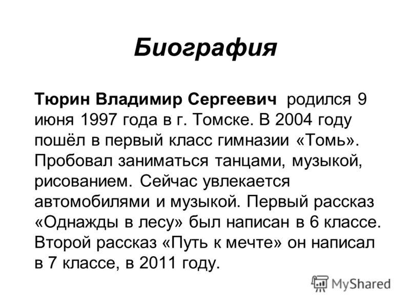 Биография Тюрин Владимир Сергеевич родился 9 июня 1997 года в г. Томске. В 2004 году пошёл в первый класс гимназии «Томь». Пробовал заниматься танцами, музыкой, рисованием. Сейчас увлекается автомобилями и музыкой. Первый рассказ «Однажды в лесу» был