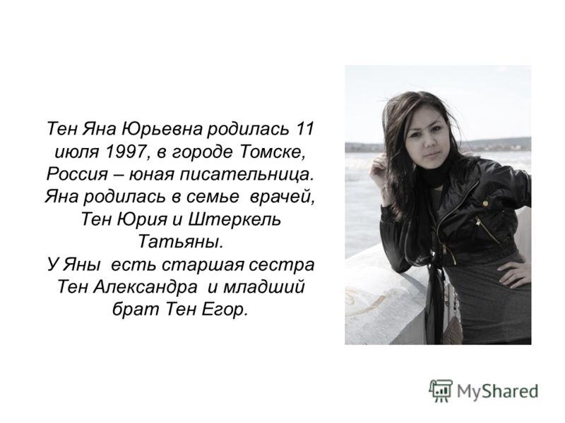 Тен Яна Юрьевна родилась 11 июля 1997, в городе Томске, Россия – юная писательница. Яна родилась в семье врачей, Тен Юрия и Штеркель Татьяны. У Яны есть старшая сестра Тен Александра и младший брат Тен Егор.