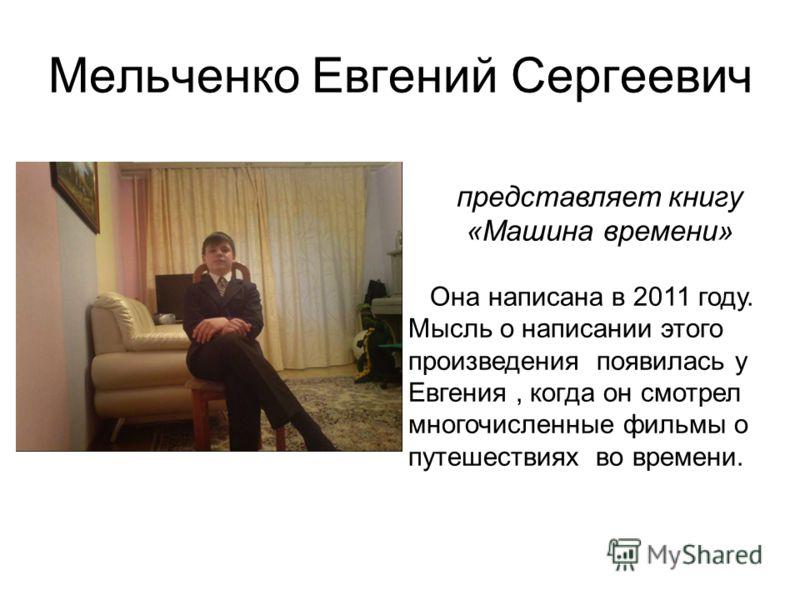 Мельченко Евгений Сергеевич представляет книгу «Машина времени» Она написана в 2011 году. Мысль о написании этого произведения появилась у Евгения, когда он смотрел многочисленные фильмы о путешествиях во времени.