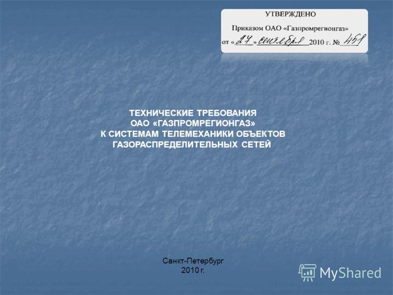 ТЕХНИЧЕСКИЕ ТРЕБОВАНИЯ ОАО «ГАЗПРОМРЕГИОНГАЗ» К СИСТЕМАМ ТЕЛЕМЕХАНИКИ ОБЪЕКТОВ ГАЗОРАСПРЕДЕЛИТЕЛЬНЫХ СЕТЕЙ Санкт-Петербург 2010 г.